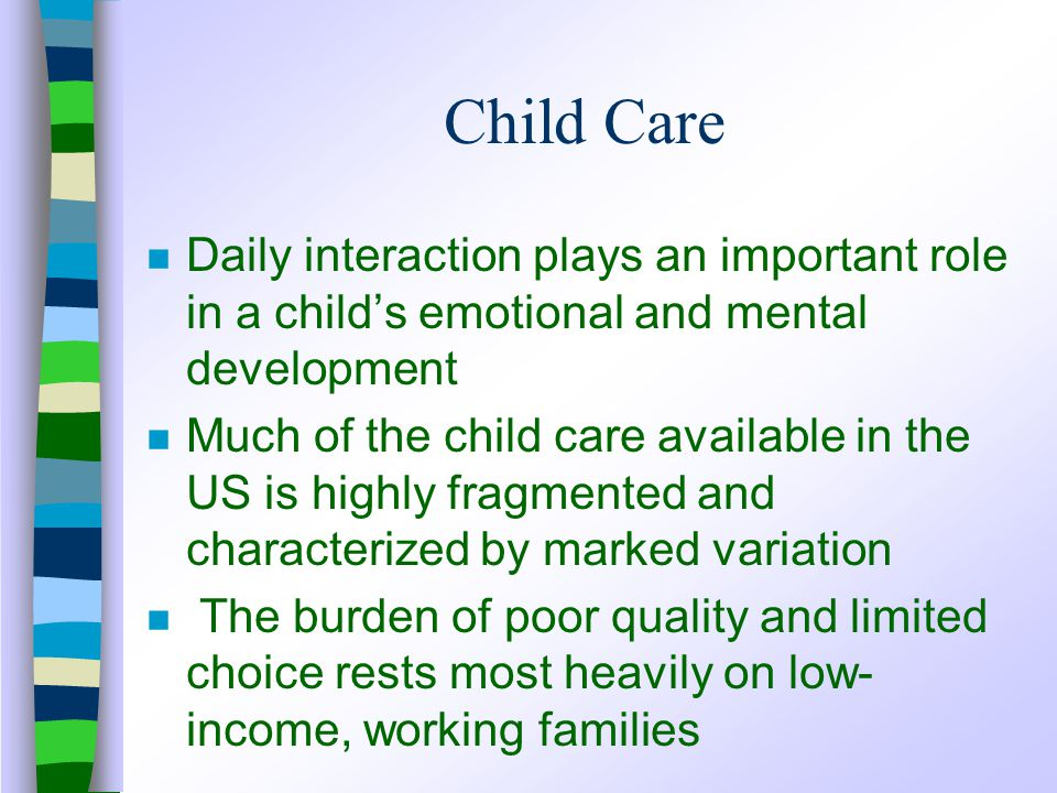 Child Care n Daily interaction plays an important role in a child's emotional and mental development n Much of the child care available in the US is highly fragmented and characterized by marked variation n The burden of poor quality and limited choice rests most heavily on low- income, working families