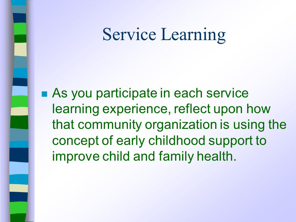 Service Learning n As you participate in each service learning experience, reflect upon how that community organization is using the concept of early childhood support to improve child and family health.