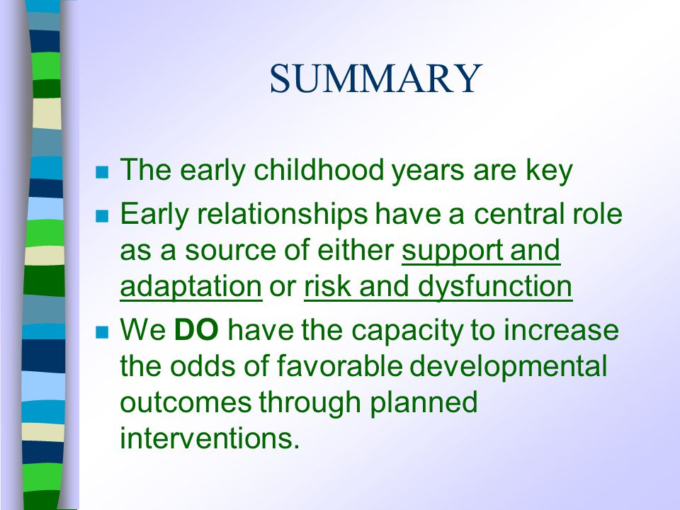 SUMMARY n The early childhood years are key n Early relationships have a central role as a source of either support and adaptation or risk and dysfunction n We DO have the capacity to increase the odds of favorable developmental outcomes through planned interventions.