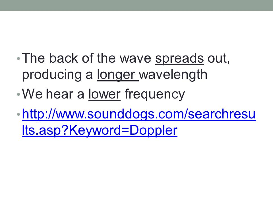 Doppler Effect As the wave travels outward, the front of the wave bunches up, producing a shorter wavelength We hear a higher frequency