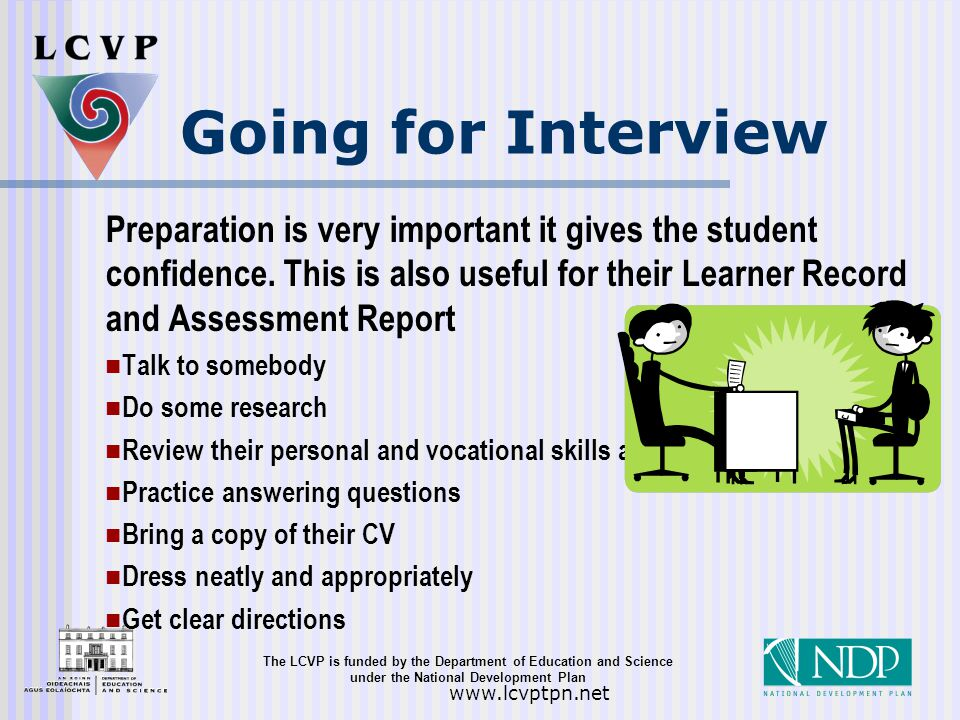 The LCVP is funded by the Department of Education and Science under the National Development Plan   Going for Interview Preparation is very important it gives the student confidence.