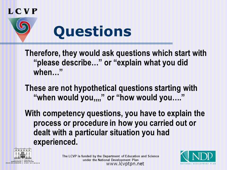 The LCVP is funded by the Department of Education and Science under the National Development Plan   Questions Therefore, they would ask questions which start with please describe… or explain what you did when… These are not hypothetical questions starting with when would you,,,, or how would you…. With competency questions, you have to explain the process or procedure in how you carried out or dealt with a particular situation you had experienced.