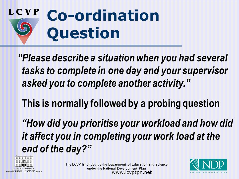 The LCVP is funded by the Department of Education and Science under the National Development Plan   Co-ordination Question Please describe a situation when you had several tasks to complete in one day and your supervisor asked you to complete another activity. This is normally followed by a probing question How did you prioritise your workload and how did it affect you in completing your work load at the end of the day