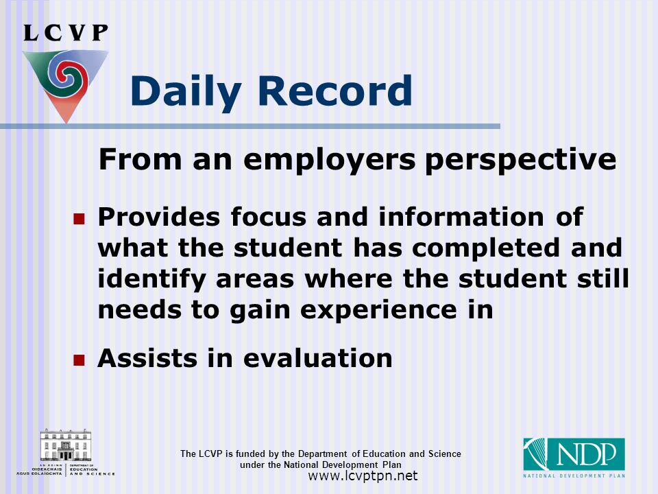 The LCVP is funded by the Department of Education and Science under the National Development Plan   Daily Record From an employers perspective Provides focus and information of what the student has completed and identify areas where the student still needs to gain experience in Assists in evaluation