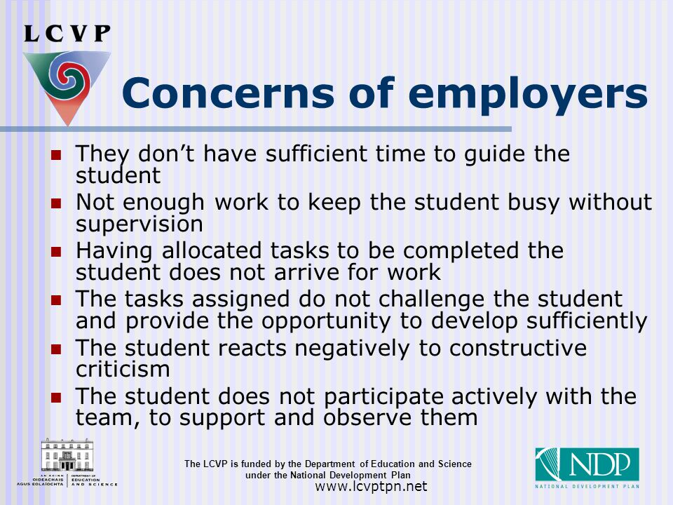 The LCVP is funded by the Department of Education and Science under the National Development Plan   Concerns of employers They don't have sufficient time to guide the student Not enough work to keep the student busy without supervision Having allocated tasks to be completed the student does not arrive for work The tasks assigned do not challenge the student and provide the opportunity to develop sufficiently The student reacts negatively to constructive criticism The student does not participate actively with the team, to support and observe them