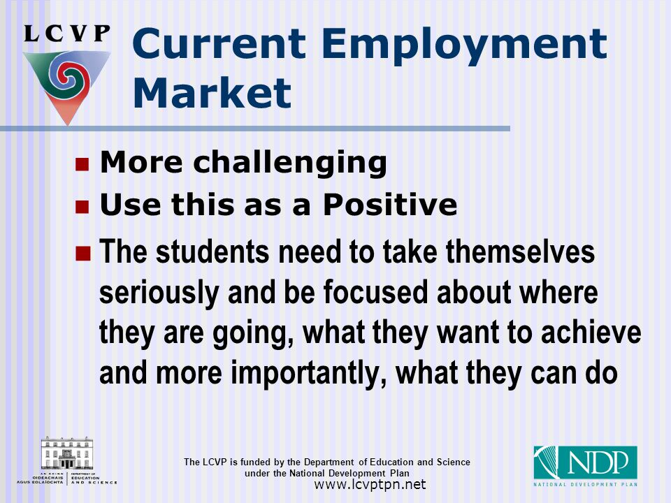 The LCVP is funded by the Department of Education and Science under the National Development Plan   Current Employment Market More challenging Use this as a Positive The students need to take themselves seriously and be focused about where they are going, what they want to achieve and more importantly, what they can do