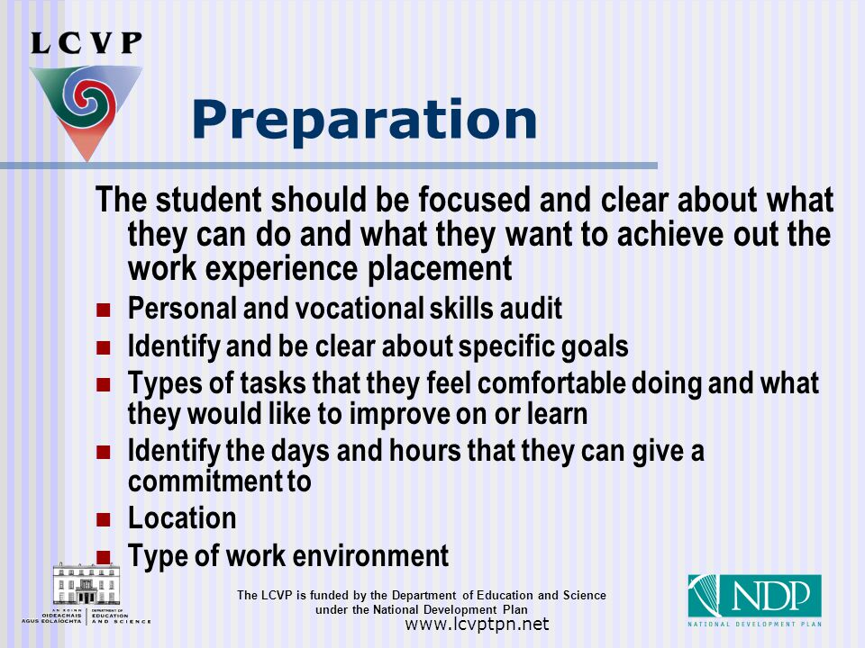 The LCVP is funded by the Department of Education and Science under the National Development Plan   Preparation The student should be focused and clear about what they can do and what they want to achieve out the work experience placement Personal and vocational skills audit Identify and be clear about specific goals Types of tasks that they feel comfortable doing and what they would like to improve on or learn Identify the days and hours that they can give a commitment to Location Type of work environment