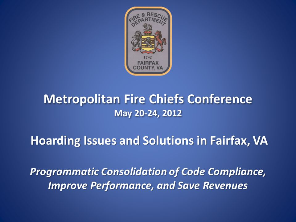 Metropolitan Fire Chiefs Conference May 20-24, 2012 Metropolitan Fire Chiefs Conference May 20-24, 2012 Programmatic Consolidation of Code Compliance, Improve Performance, and Save Revenues Hoarding Issues and Solutions in Fairfax, VA