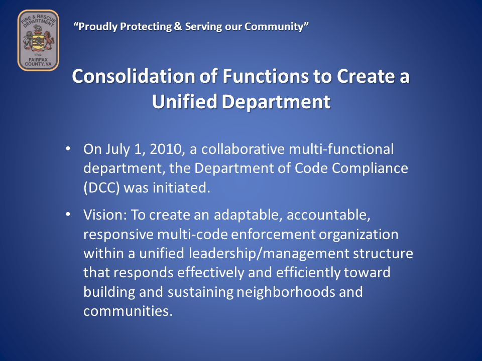 Proudly Protecting & Serving our Community Consolidation of Functions to Create a Unified Department On July 1, 2010, a collaborative multi-functional department, the Department of Code Compliance (DCC) was initiated.