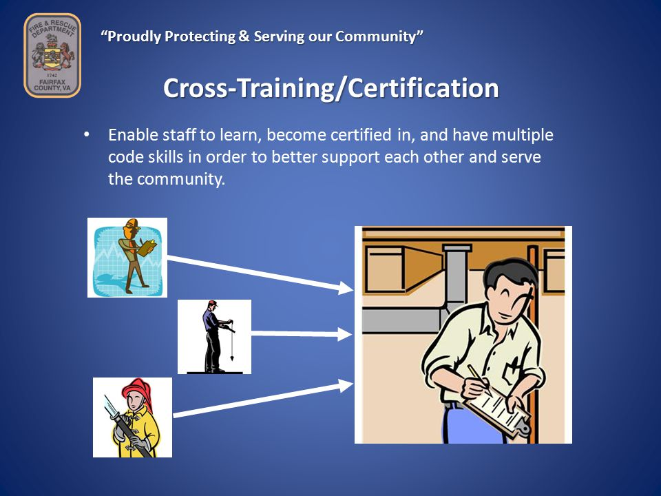 Proudly Protecting & Serving our Community Cross-Training/Certification Enable staff to learn, become certified in, and have multiple code skills in order to better support each other and serve the community.
