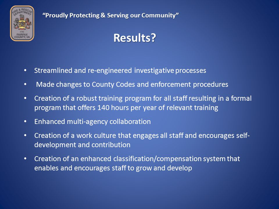 Proudly Protecting & Serving our Community Streamlined and re-engineered investigative processes Made changes to County Codes and enforcement procedures Creation of a robust training program for all staff resulting in a formal program that offers 140 hours per year of relevant training Enhanced multi-agency collaboration Creation of a work culture that engages all staff and encourages self- development and contribution Creation of an enhanced classification/compensation system that enables and encourages staff to grow and develop Results
