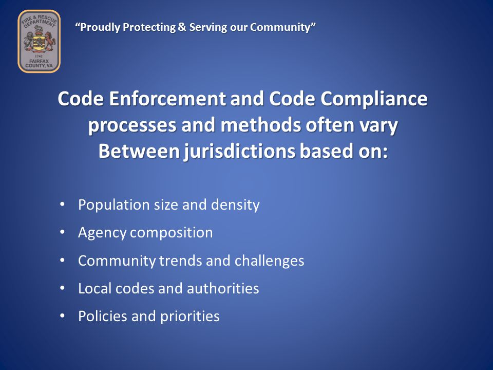 Proudly Protecting & Serving our Community Code Enforcement and Code Compliance processes and methods often vary Between jurisdictions based on: Population size and density Agency composition Community trends and challenges Local codes and authorities Policies and priorities