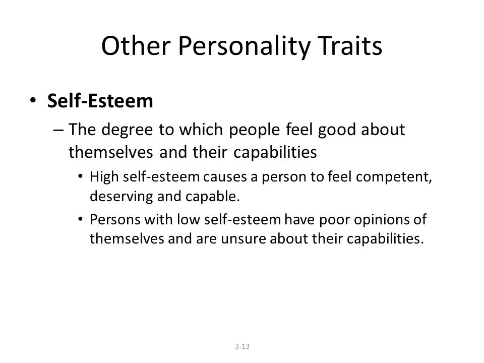 Other Personality Traits Self-Esteem – The degree to which people feel good about themselves and their capabilities High self-esteem causes a person to feel competent, deserving and capable.