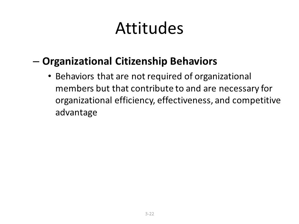 Attitudes – Organizational Citizenship Behaviors Behaviors that are not required of organizational members but that contribute to and are necessary for organizational efficiency, effectiveness, and competitive advantage 3-22