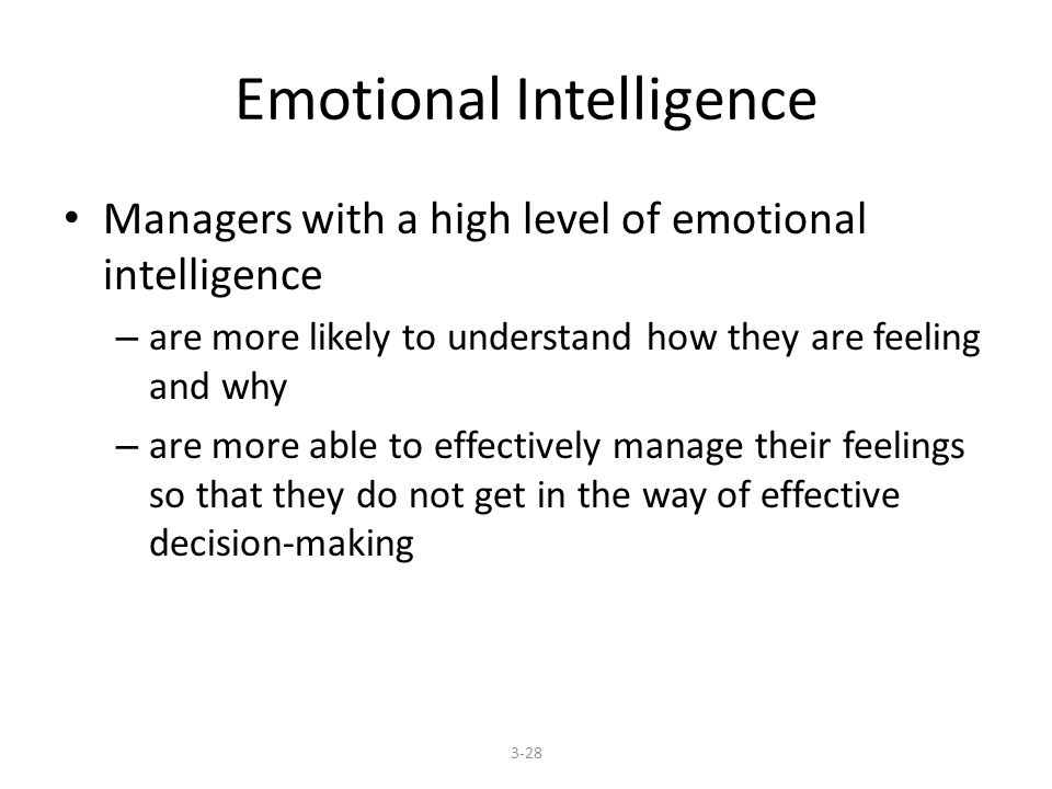 Emotional Intelligence Managers with a high level of emotional intelligence – are more likely to understand how they are feeling and why – are more able to effectively manage their feelings so that they do not get in the way of effective decision-making 3-28