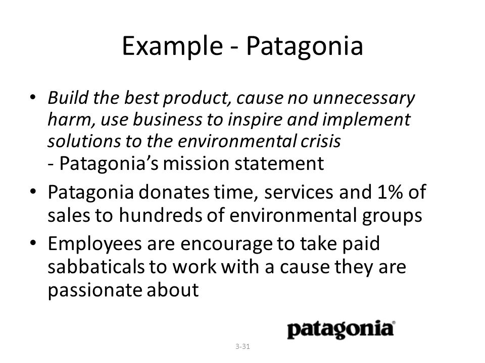Example - Patagonia Build the best product, cause no unnecessary harm, use business to inspire and implement solutions to the environmental crisis - Patagonia's mission statement Patagonia donates time, services and 1% of sales to hundreds of environmental groups Employees are encourage to take paid sabbaticals to work with a cause they are passionate about 3-31