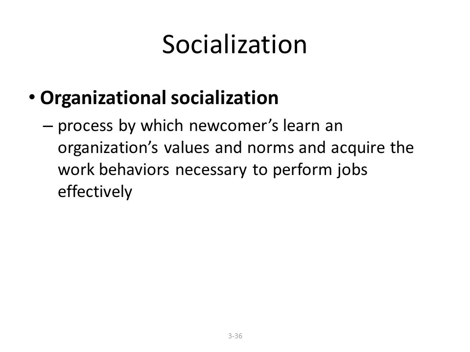 Socialization Organizational socialization – process by which newcomer's learn an organization's values and norms and acquire the work behaviors necessary to perform jobs effectively 3-36