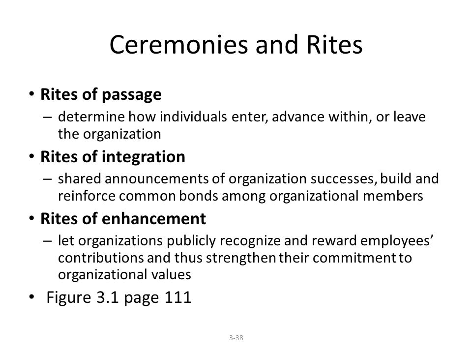 Ceremonies and Rites Rites of passage – determine how individuals enter, advance within, or leave the organization Rites of integration – shared announcements of organization successes, build and reinforce common bonds among organizational members Rites of enhancement – let organizations publicly recognize and reward employees' contributions and thus strengthen their commitment to organizational values Figure 3.1 page
