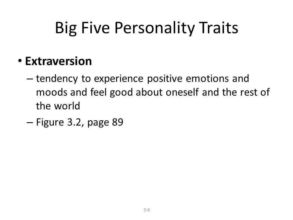 Big Five Personality Traits Extraversion – tendency to experience positive emotions and moods and feel good about oneself and the rest of the world – Figure 3.2, page