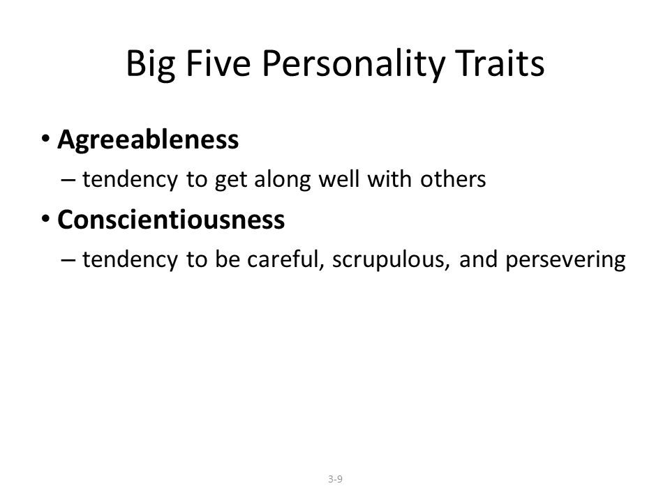 Big Five Personality Traits Agreeableness – tendency to get along well with others Conscientiousness – tendency to be careful, scrupulous, and persevering 3-9