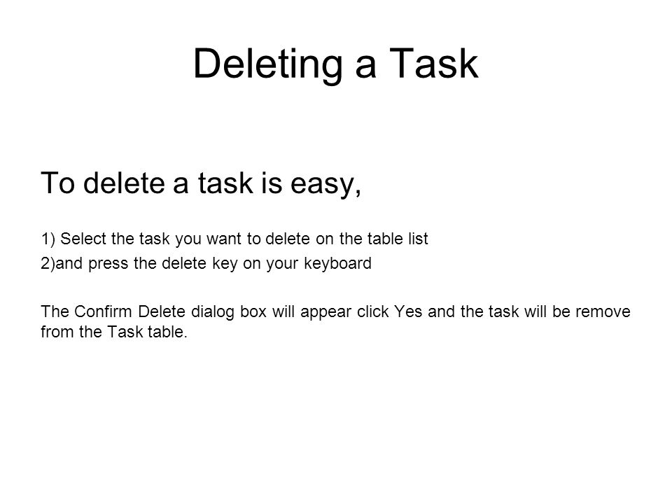 Deleting a Task To delete a task is easy, 1) Select the task you want to delete on the table list 2)and press the delete key on your keyboard The Confirm Delete dialog box will appear click Yes and the task will be remove from the Task table.