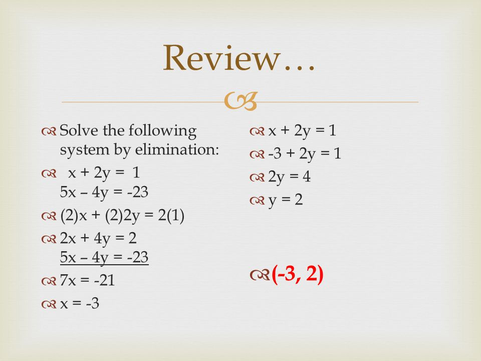  Review…  Solve the following system by elimination:  x + 2y = 1 5x – 4y = -23  (2)x + (2)2y = 2(1)  2x + 4y = 2 5x – 4y = -23  7x = -21  x = -3  x + 2y = 1  y = 1  2y = 4  y = 2  (-3, 2)