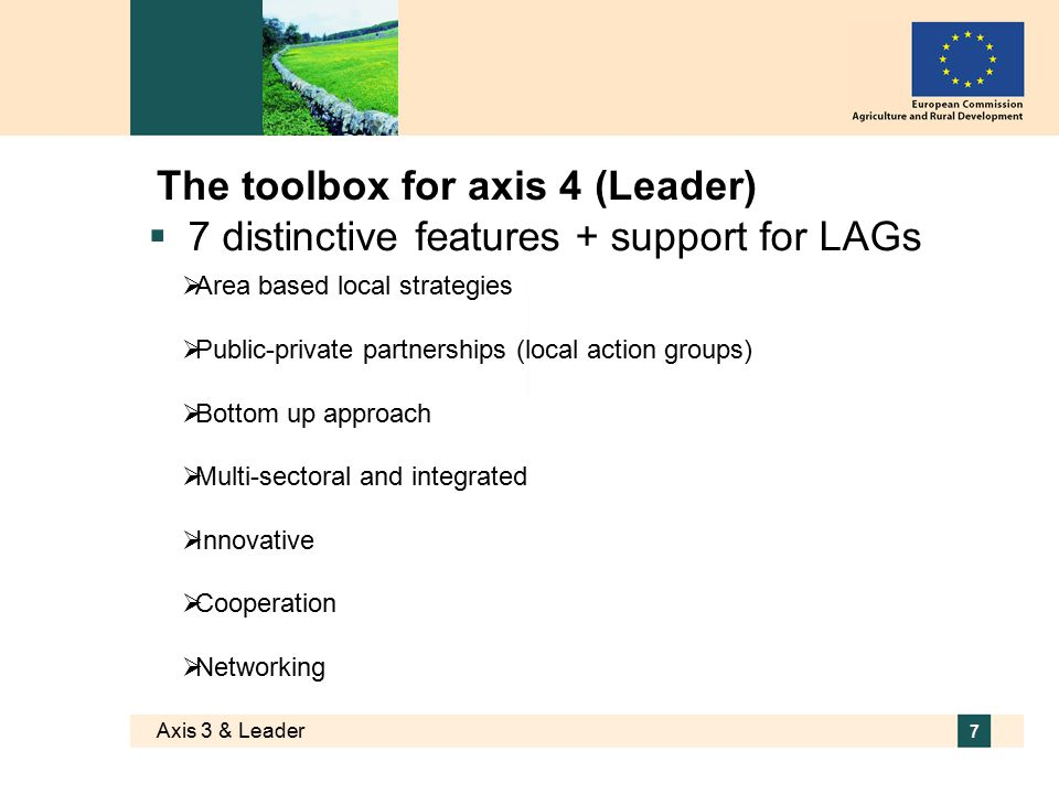 Axis 3 & Leader 7 The toolbox for axis 4 (Leader)  7 distinctive features + support for LAGs  Area based local strategies  Public-private partnerships (local action groups)  Bottom up approach  Multi-sectoral and integrated  Innovative  Cooperation  Networking