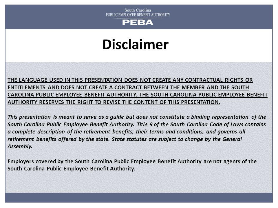 THE LANGUAGE USED IN THIS PRESENTATION DOES NOT CREATE ANY CONTRACTUAL RIGHTS OR ENTITLEMENTS AND DOES NOT CREATE A CONTRACT BETWEEN THE MEMBER AND THE SOUTH CAROLINA PUBLIC EMPLOYEE BENEFIT AUTHORITY.