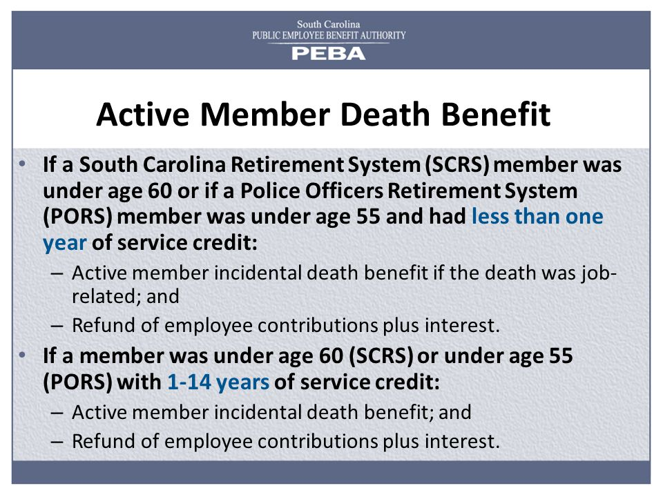 Active Member Death Benefit If a South Carolina Retirement System (SCRS) member was under age 60 or if a Police Officers Retirement System (PORS) member was under age 55 and had less than one year of service credit: – Active member incidental death benefit if the death was job- related; and – Refund of employee contributions plus interest.