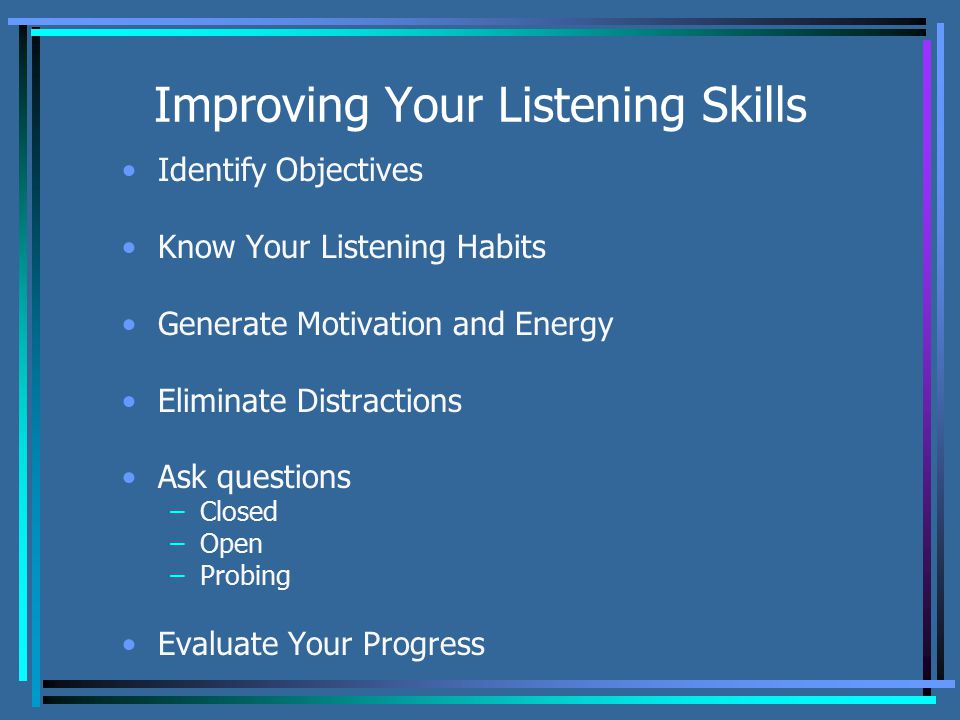 Improving Your Listening Skills Identify Objectives Know Your Listening Habits Generate Motivation and Energy Eliminate Distractions Ask questions –Closed –Open –Probing Evaluate Your Progress