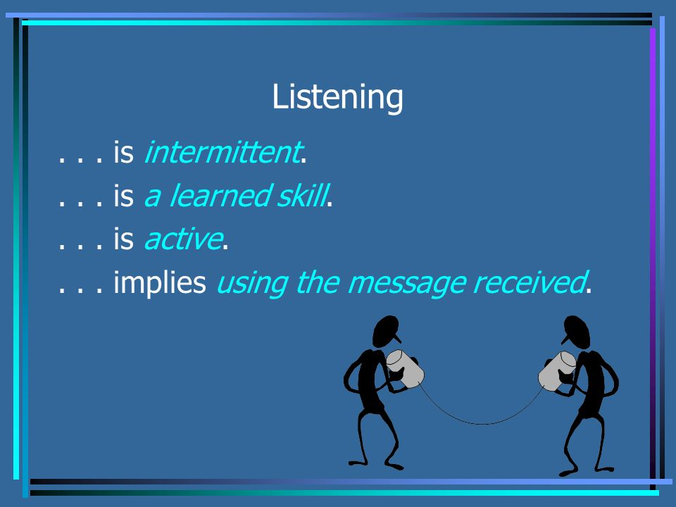 Listening... is intermittent.... is a learned skill....