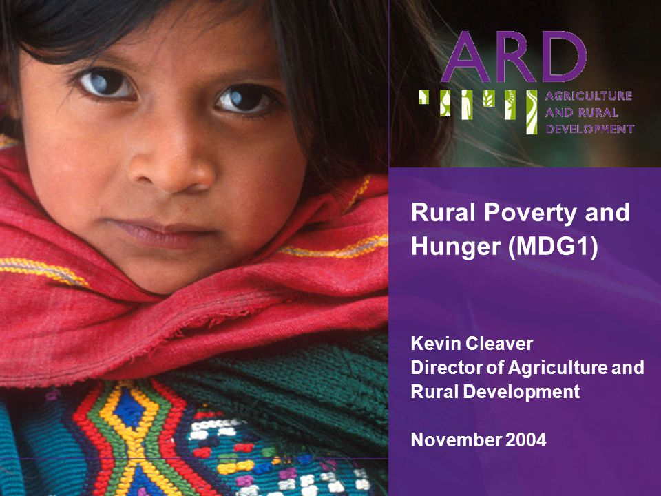 Rural Poverty and Hunger (MDG1) Kevin Cleaver Director of Agriculture and Rural Development November 2004