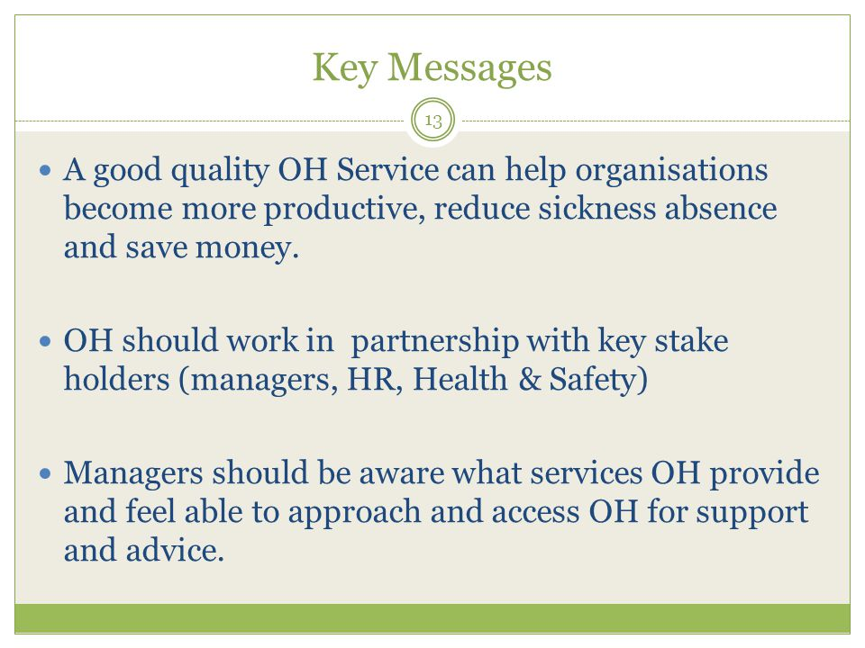 Key Messages 13 A good quality OH Service can help organisations become more productive, reduce sickness absence and save money.