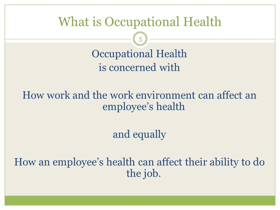 What is Occupational Health Occupational Health is concerned with How work and the work environment can affect an employee's health and equally How an employee's health can affect their ability to do the job.