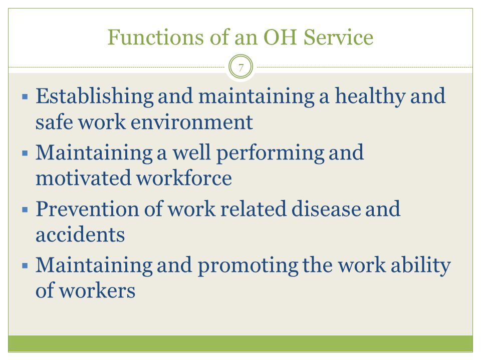 Functions of an OH Service 7  Establishing and maintaining a healthy and safe work environment  Maintaining a well performing and motivated workforce  Prevention of work related disease and accidents  Maintaining and promoting the work ability of workers