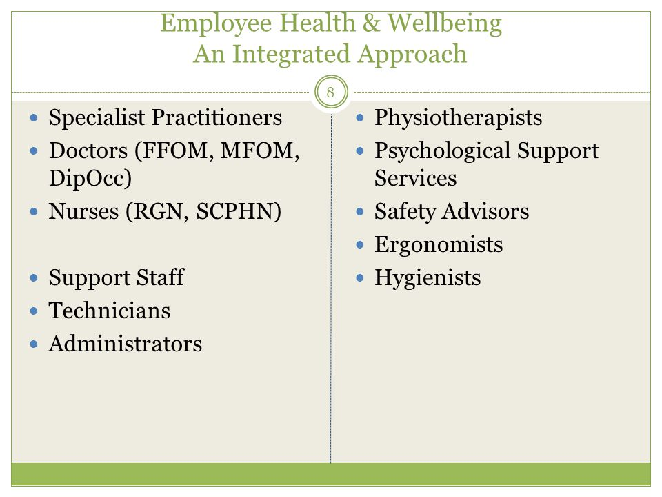 Employee Health & Wellbeing An Integrated Approach Specialist Practitioners Doctors (FFOM, MFOM, DipOcc) Nurses (RGN, SCPHN) Support Staff Technicians Administrators Physiotherapists Psychological Support Services Safety Advisors Ergonomists Hygienists 8