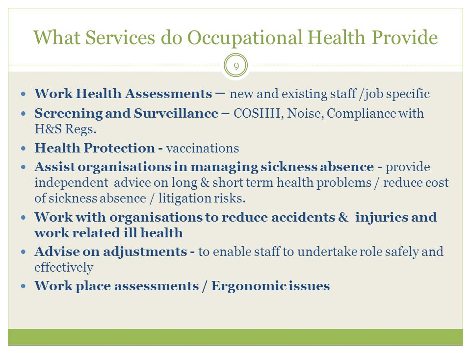 What Services do Occupational Health Provide Work Health Assessments – new and existing staff /job specific Screening and Surveillance – COSHH, Noise, Compliance with H&S Regs.