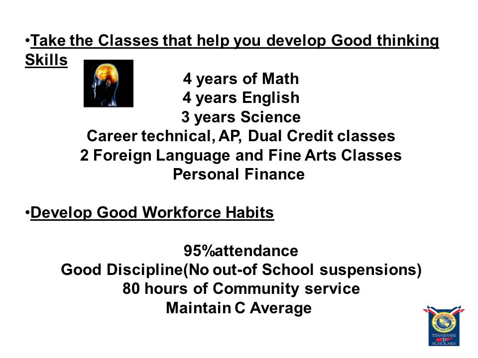 Take the Classes that help you develop Good thinking Skills 4 years of Math 4 years English 3 years Science Career technical, AP, Dual Credit classes 2 Foreign Language and Fine Arts Classes Personal Finance Develop Good Workforce Habits 95%attendance Good Discipline(No out-of School suspensions) 80 hours of Community service Maintain C Average