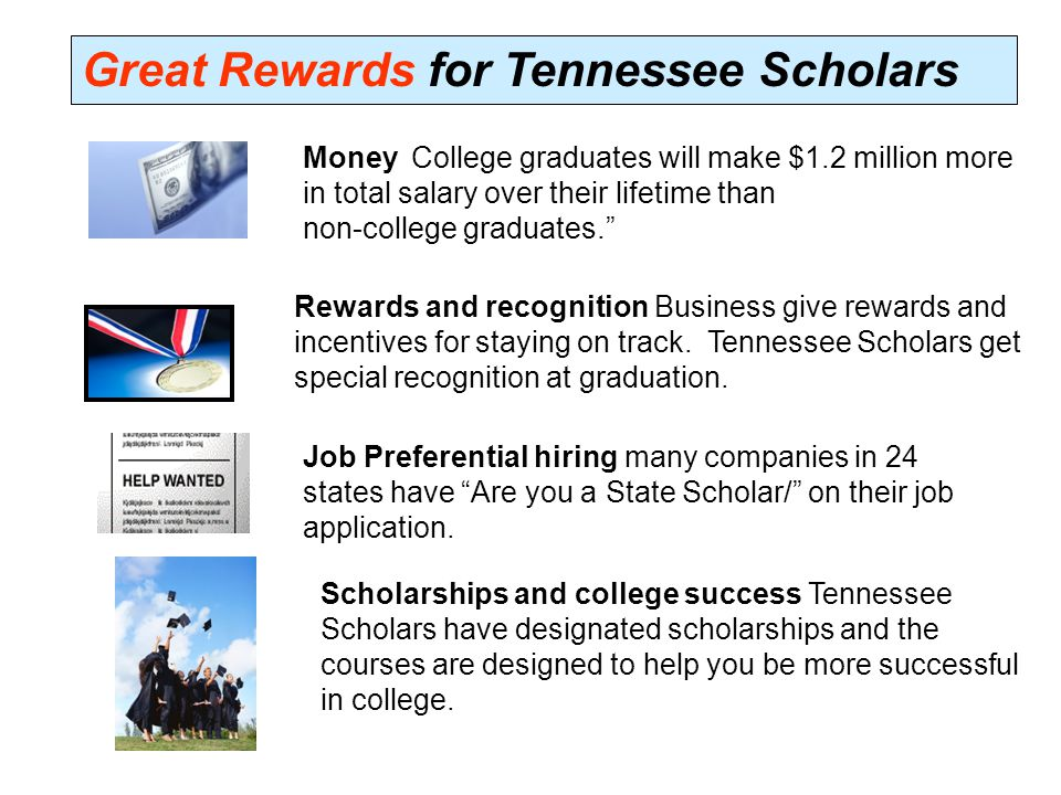 Great Rewards for Tennessee Scholars Money College graduates will make $1.2 million more in total salary over their lifetime than non-college graduates. Rewards and recognition Business give rewards and incentives for staying on track.