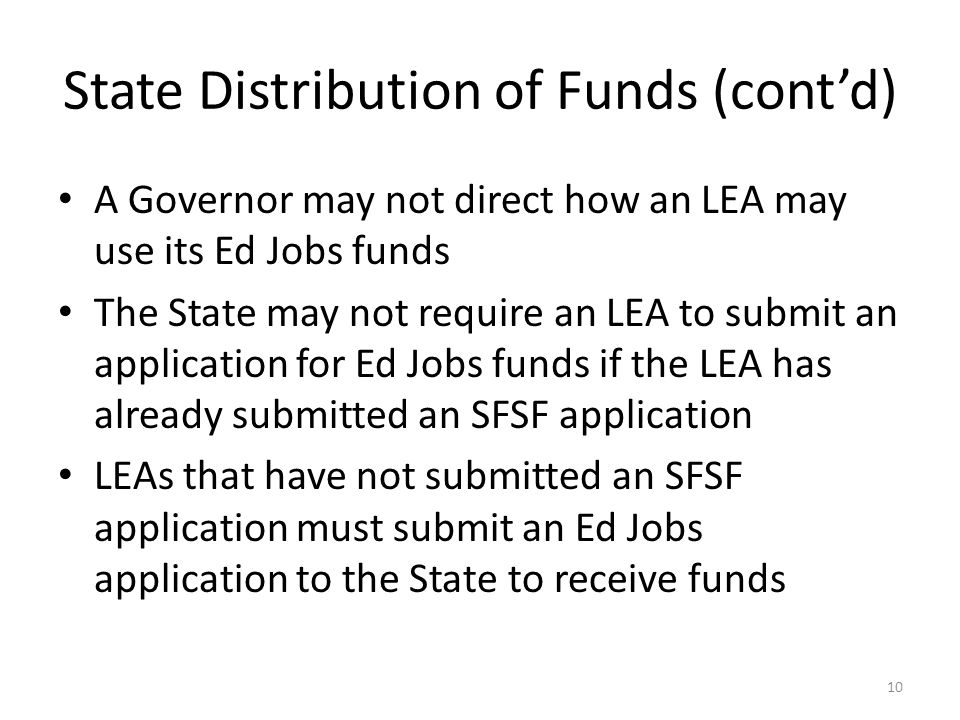 State Distribution of Funds (cont'd) A Governor may not direct how an LEA may use its Ed Jobs funds The State may not require an LEA to submit an application for Ed Jobs funds if the LEA has already submitted an SFSF application LEAs that have not submitted an SFSF application must submit an Ed Jobs application to the State to receive funds 10
