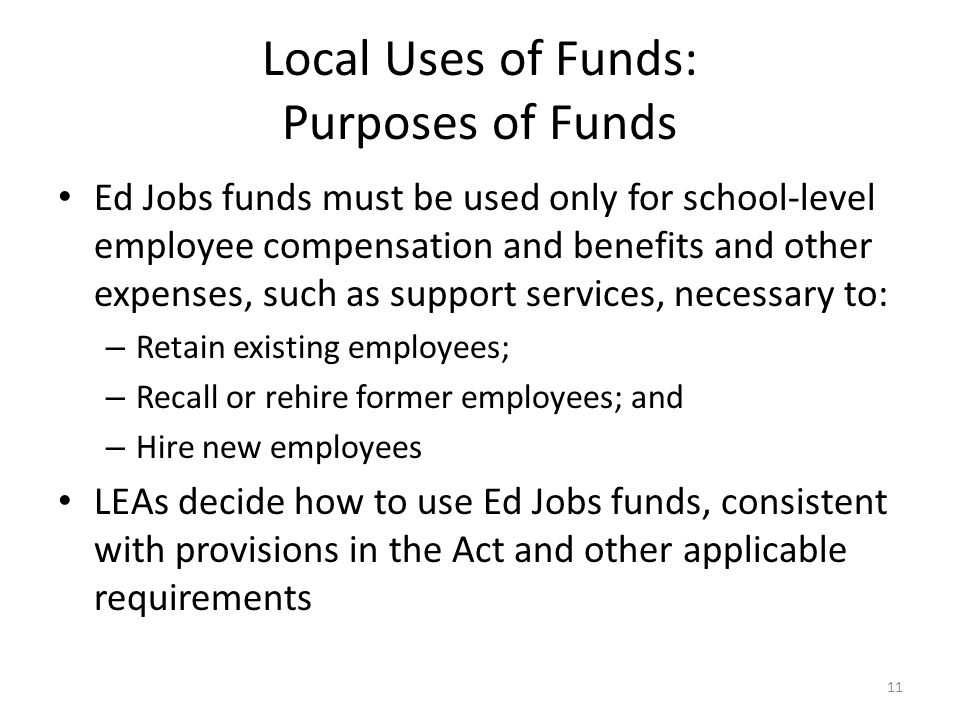Local Uses of Funds: Purposes of Funds Ed Jobs funds must be used only for school-level employee compensation and benefits and other expenses, such as support services, necessary to: – Retain existing employees; – Recall or rehire former employees; and – Hire new employees LEAs decide how to use Ed Jobs funds, consistent with provisions in the Act and other applicable requirements 11