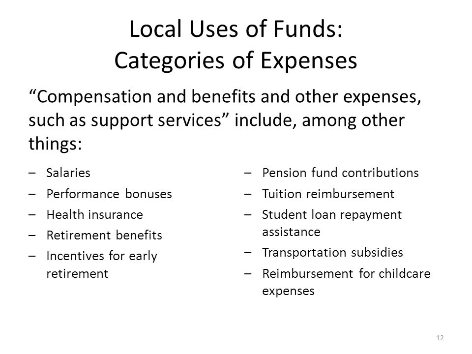 Local Uses of Funds: Categories of Expenses –Salaries –Performance bonuses –Health insurance –Retirement benefits –Incentives for early retirement Compensation and benefits and other expenses, such as support services include, among other things: –Pension fund contributions –Tuition reimbursement –Student loan repayment assistance –Transportation subsidies –Reimbursement for childcare expenses 12