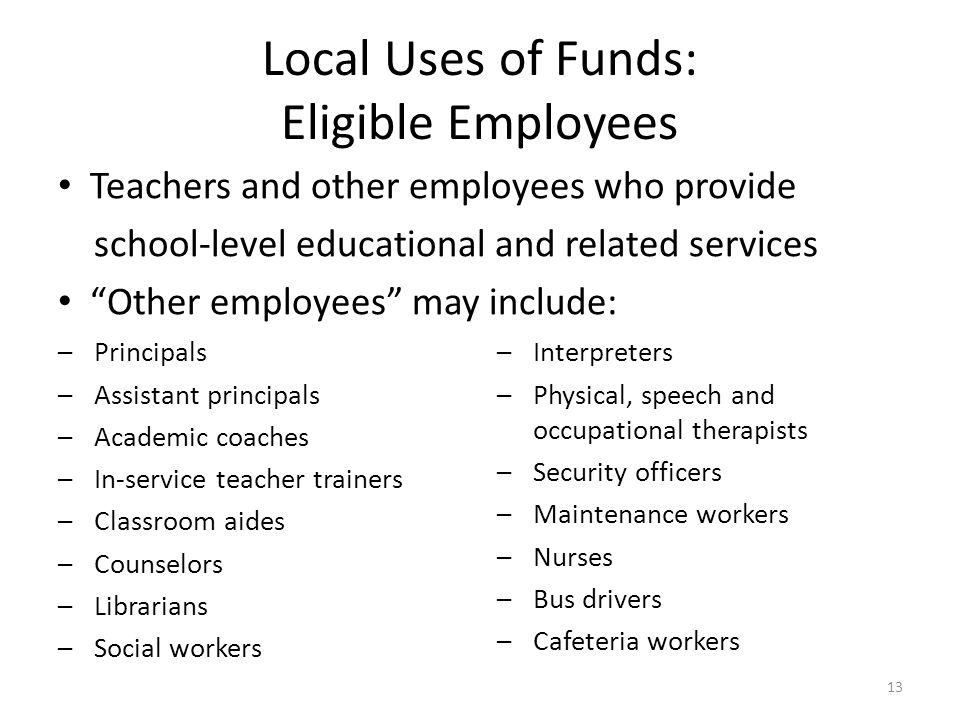 Local Uses of Funds: Eligible Employees Teachers and other employees who provide school-level educational and related services Other employees may include: –Principals –Assistant principals –Academic coaches –In-service teacher trainers –Classroom aides –Counselors –Librarians –Social workers –Interpreters –Physical, speech and occupational therapists –Security officers –Maintenance workers –Nurses –Bus drivers –Cafeteria workers 13