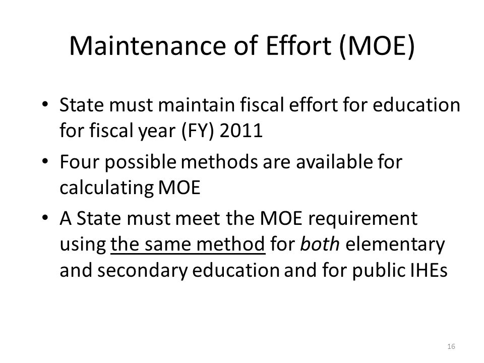 Maintenance of Effort (MOE) State must maintain fiscal effort for education for fiscal year (FY) 2011 Four possible methods are available for calculating MOE A State must meet the MOE requirement using the same method for both elementary and secondary education and for public IHEs 16