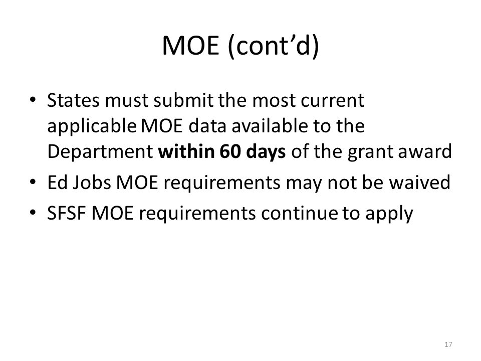 MOE (cont'd) States must submit the most current applicable MOE data available to the Department within 60 days of the grant award Ed Jobs MOE requirements may not be waived SFSF MOE requirements continue to apply 17