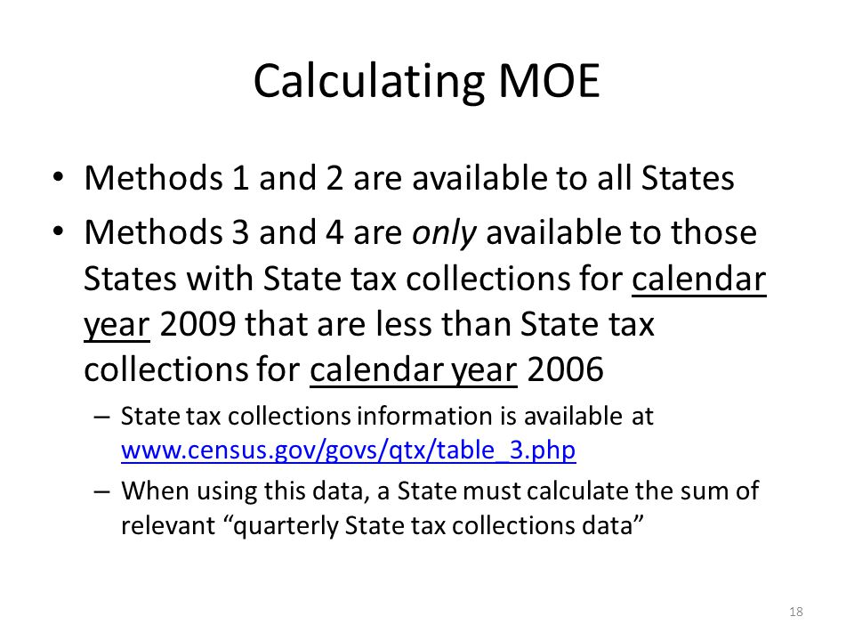 Calculating MOE Methods 1 and 2 are available to all States Methods 3 and 4 are only available to those States with State tax collections for calendar year 2009 that are less than State tax collections for calendar year 2006 – State tax collections information is available at     – When using this data, a State must calculate the sum of relevant quarterly State tax collections data 18