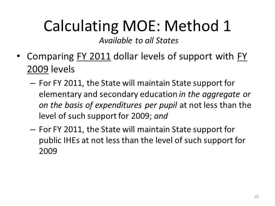 Calculating MOE: Method 1 Available to all States 19 Comparing FY 2011 dollar levels of support with FY 2009 levels – For FY 2011, the State will maintain State support for elementary and secondary education in the aggregate or on the basis of expenditures per pupil at not less than the level of such support for 2009; and – For FY 2011, the State will maintain State support for public IHEs at not less than the level of such support for 2009