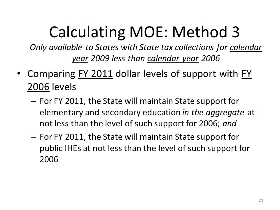 21 Comparing FY 2011 dollar levels of support with FY 2006 levels – For FY 2011, the State will maintain State support for elementary and secondary education in the aggregate at not less than the level of such support for 2006; and – For FY 2011, the State will maintain State support for public IHEs at not less than the level of such support for Calculating MOE: Method 3 Only available to States with State tax collections for calendar year 2009 less than calendar year 2006