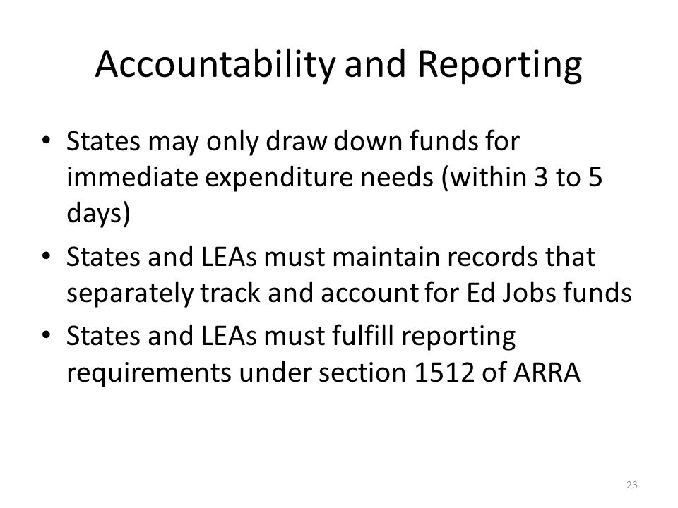 Accountability and Reporting States may only draw down funds for immediate expenditure needs (within 3 to 5 days) States and LEAs must maintain records that separately track and account for Ed Jobs funds States and LEAs must fulfill reporting requirements under section 1512 of ARRA 23