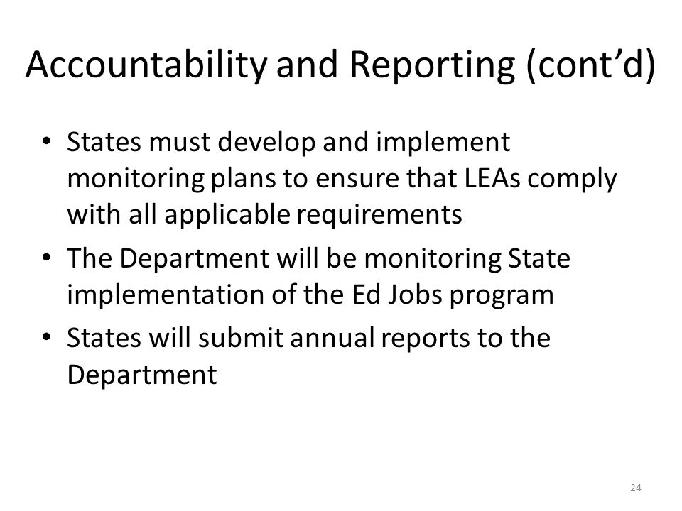 Accountability and Reporting (cont'd) States must develop and implement monitoring plans to ensure that LEAs comply with all applicable requirements The Department will be monitoring State implementation of the Ed Jobs program States will submit annual reports to the Department 24